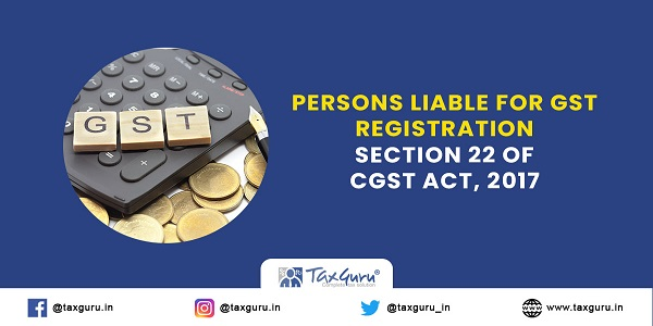 Persons liable for GST registration - Section 22 of CGST Act, 2017