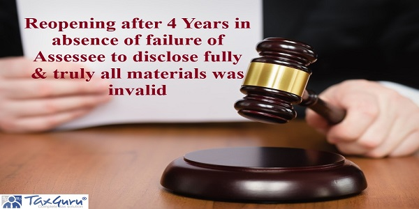 Reopening after 4 Years in absence of failure of Assessee to disclose fully & truly all materials was invalid