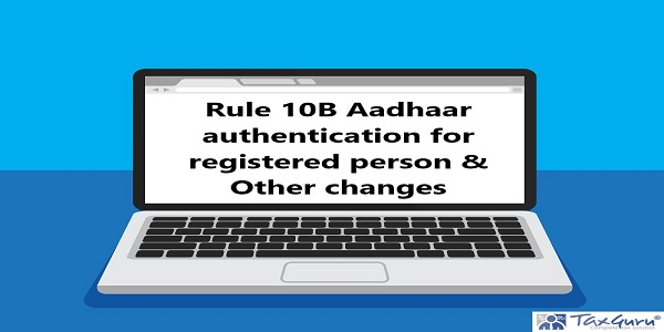 Rule 10B Aadhaar authentication for registered person & Other changes
