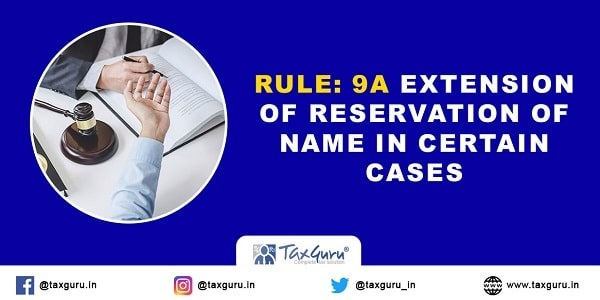 Rule: 9A Extension of Reservation of Name in Certain Cases