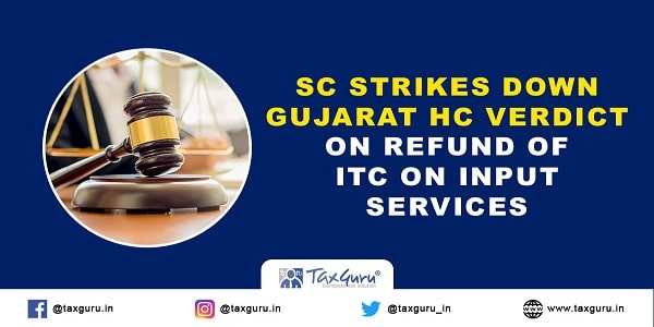 SC strikes down Gujarat HC verdict on refund of ITC on input services