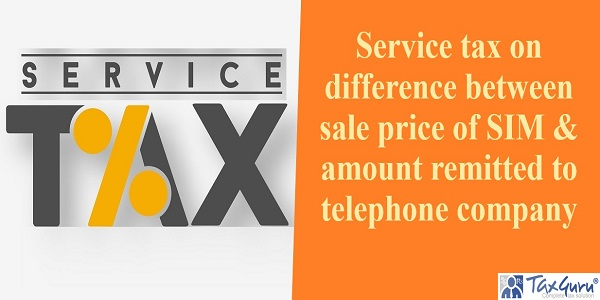 Service tax on difference between sale price of SIM & amount remitted to telephone company