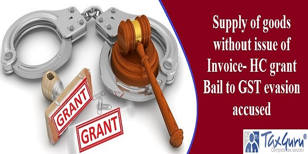 Supply of goods without issue of Invoice- HC grant Bail to GST evasion accused