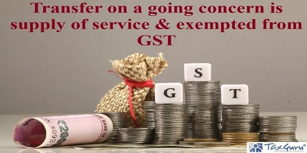 Transfer on a going concern is supply of service & exempted from GST