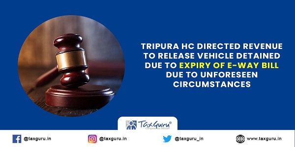 Tripura HC directed revenue to release vehicle detained due to expiry of E-way bill due to unforeseen circumstances