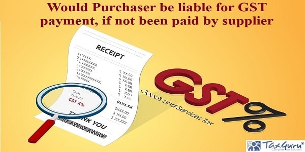 Would Purchaser be liable for GST payment, if not been paid by supplier
