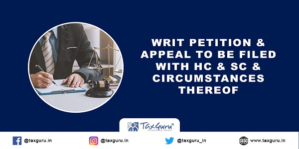 Writ petition & Appeal to be filed with HC & SC & circumstances thereof