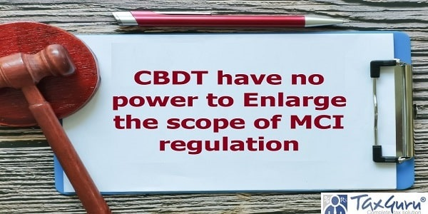 CBDT have no power to Enlarge the scope of MCI regulation