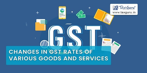 Changes in GST rates of various goods and services
