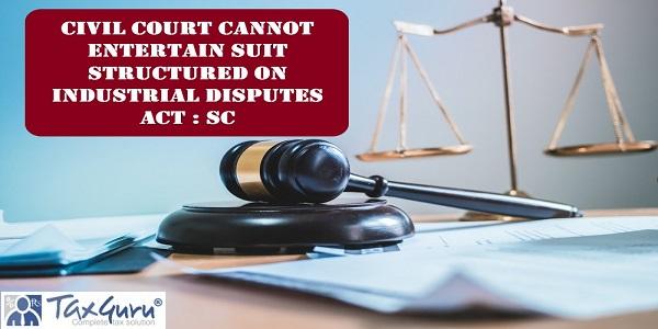 Civil Court cannot Entertain Suit Structured on Industrial Disputes Act : SC
