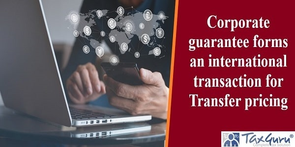 Corporate guarantee forms an international transaction for Transfer pricing