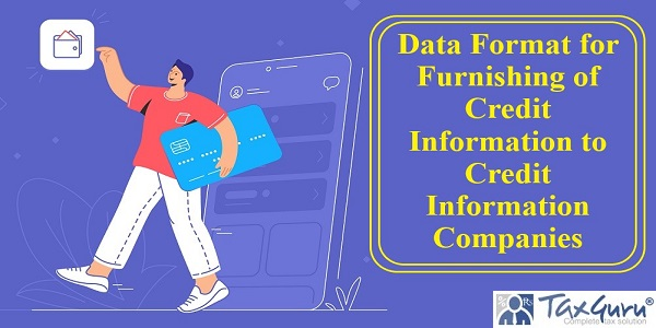 Data Format for Furnishing of Credit Information to Credit Information Companies