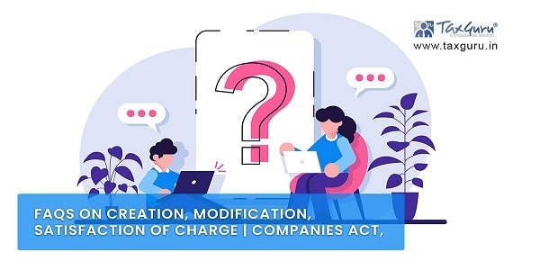 FAQs on Creation, Modification, Satisfaction of Charge   Companies Act, 2013