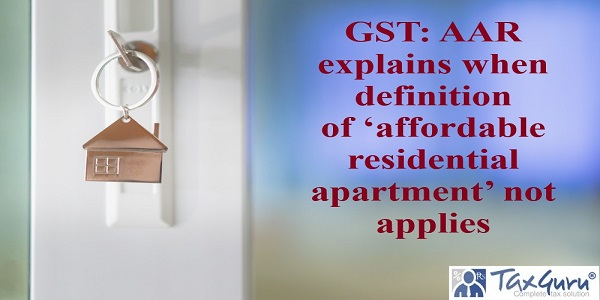 GST: AAR explains when definition of'affordable residential apartment' not applies