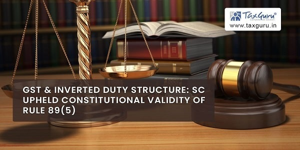 GST & Inverted Duty Structure: SC Upheld Constitutional Validity of Rule 89(5)