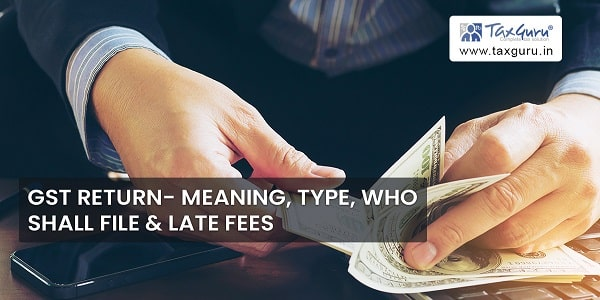 GST Return- Meaning, Type, Who shall File & Late Fees