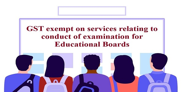 GST exempt on services relating to conduct of examination for Educational Boards
