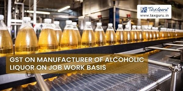 GST on Manufacturer of Alcoholic Liquor on Job Work Basis