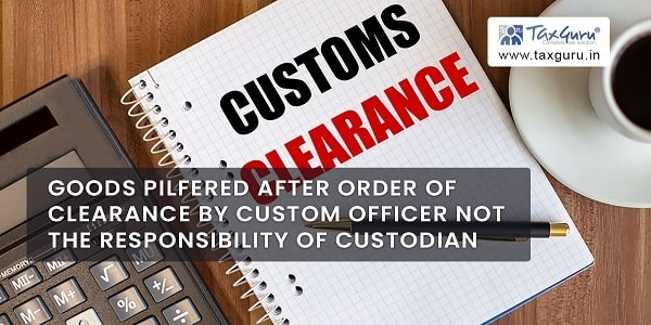 Goods pilfered after order of clearance by Custom Officer not the responsibility of Custodian