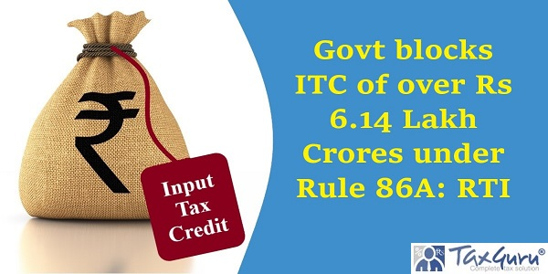 Govt blocks ITC of over Rs 6.14 Lakh Crores under Rule 86A: RTI
