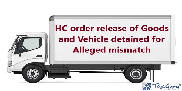 HC order release of Goods and Vehicle detained for Alleged mismatch