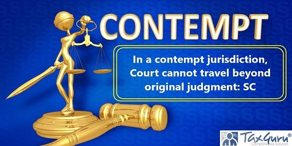 In a contempt jurisdiction, Court cannot travel beyond original judgment: SC