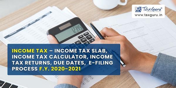 Income Tax Slab, Income Tax Calculator, Income Tax Returns, Due Dates, E-filing process F.Y. 2020-2021