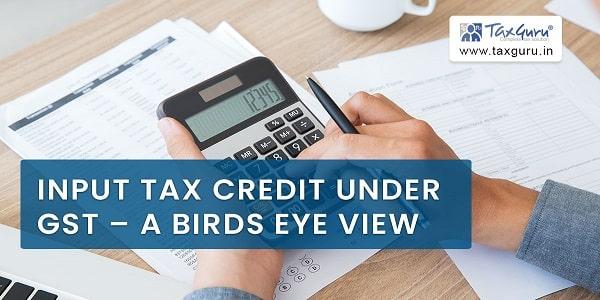Input Tax Credit Under GST - A Birds Eye View