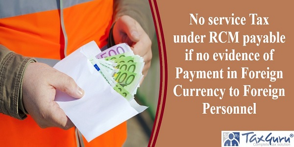 No service Tax under RCM payable if no evidence of Payment in Foreign Currency to Foreign Personnel