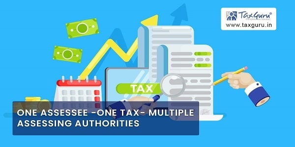 One Assessee -One Tax- Multiple Assessing Authorities