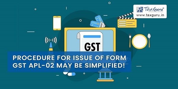 Procedure For Issue of Form GST APL-02 May Be Simplified !