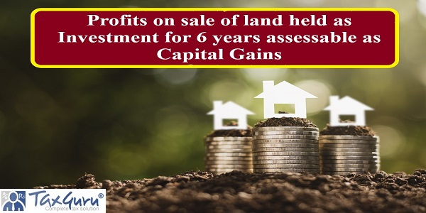 Profits on sale of land held as Investment for 6 years assessable as Capital Gains