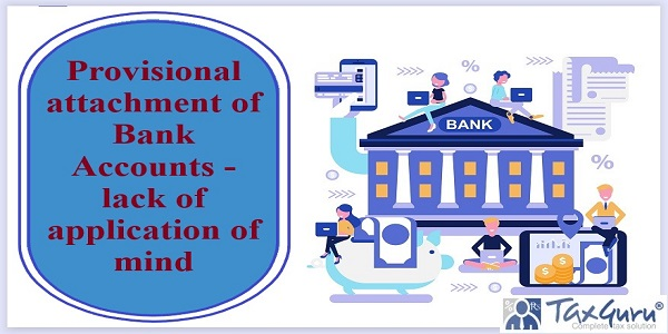 Provisional attachment of Bank Accounts - lack of application of mind
