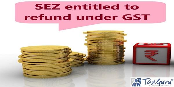 SEZ entitled to refund under GST