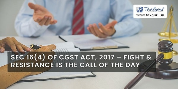 Sec 16(4) of CGST Act, 2017 – fight & resistance is the call of the day