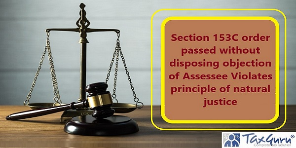 Section 153C order passed without disposing objection of Assessee Violates principle of natural justice
