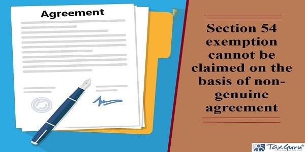 Section 54 exemption cannot be claimed on the basis of non-genuine agreement