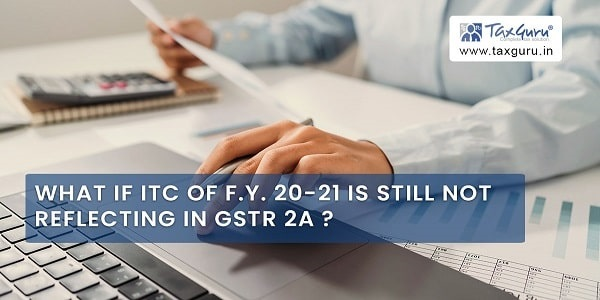 What If ITC of F.Y. 20-21 Is Still Not Reflecting In GSTR 2A
