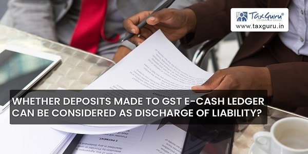 Whether deposits made to GST E-Cash Ledger can be considered as discharge of liability?